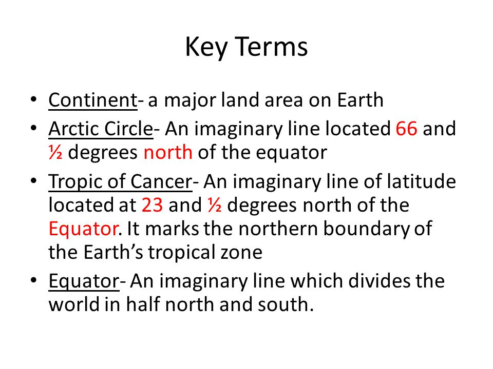 Key Terms Continent- a major land area on Earth