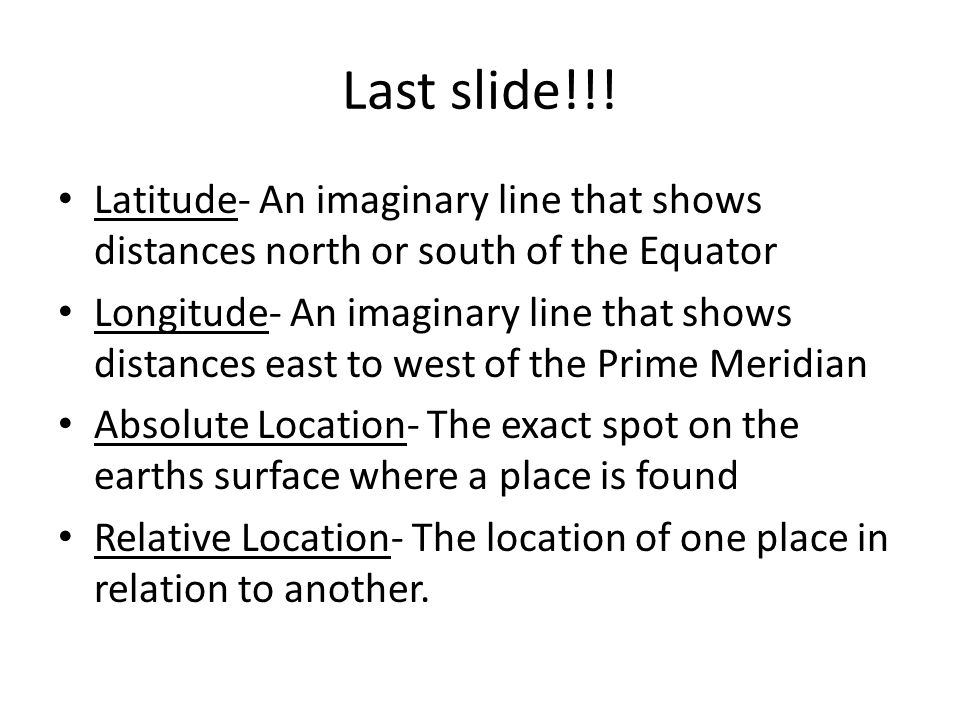 Last slide!!! Latitude- An imaginary line that shows distances north or south of the Equator.