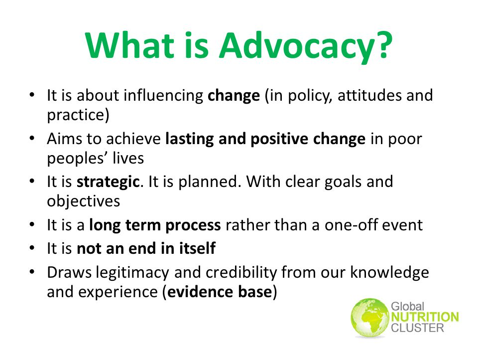 What is Advocacy It is about influencing change (in policy, attitudes and practice)