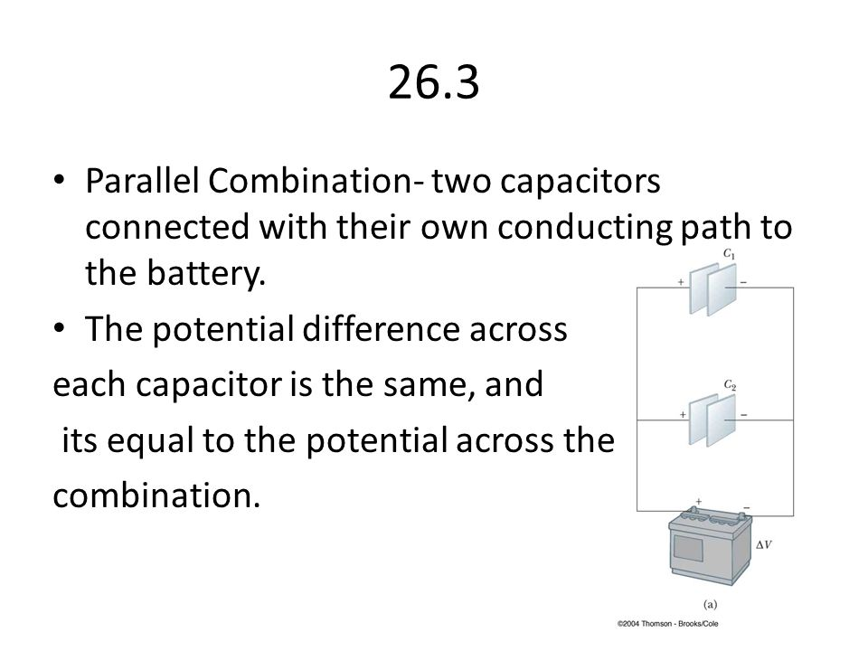26.3 Parallel Combination- two capacitors connected with their own conducting path to the battery. The potential difference across.