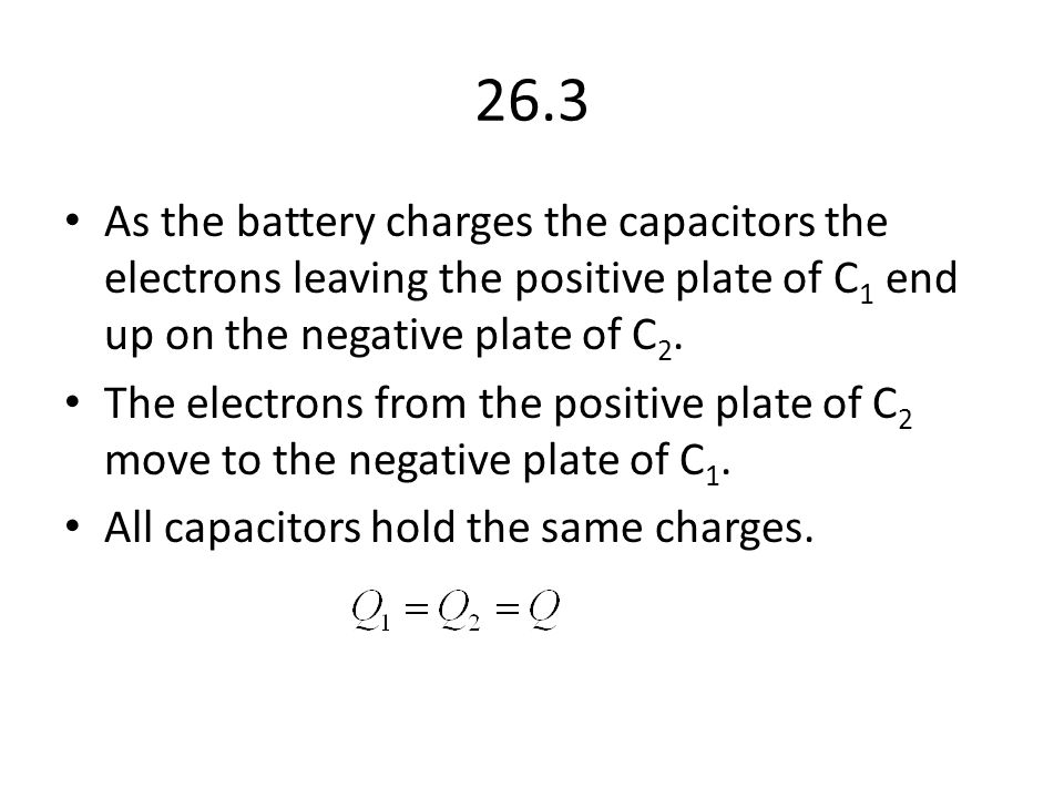 26.3 As the battery charges the capacitors the electrons leaving the positive plate of C1 end up on the negative plate of C2.