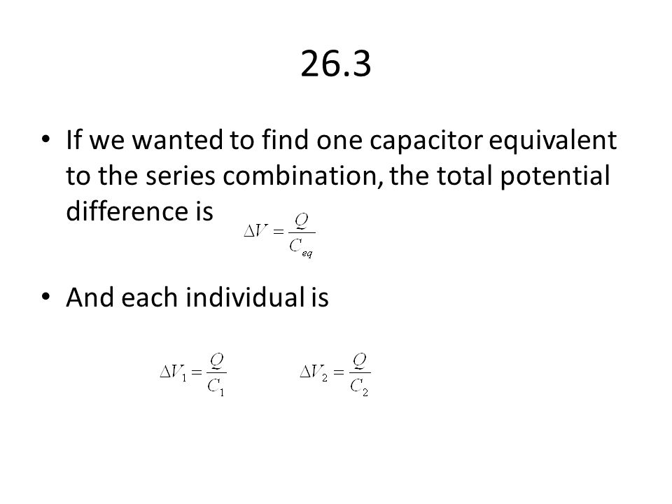 26.3 If we wanted to find one capacitor equivalent to the series combination, the total potential difference is.