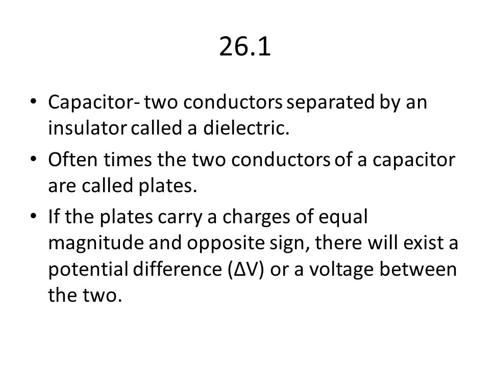 26.1 Capacitor- two conductors separated by an insulator called a dielectric. Often times the two conductors of a capacitor are called plates.