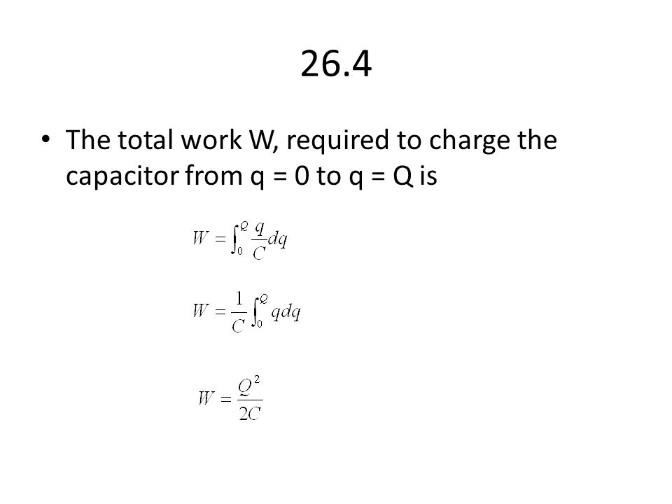 26.4 The total work W, required to charge the capacitor from q = 0 to q = Q is
