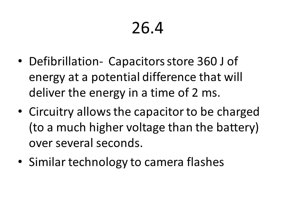 26.4 Defibrillation- Capacitors store 360 J of energy at a potential difference that will deliver the energy in a time of 2 ms.