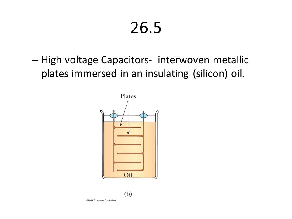 26.5 High voltage Capacitors- interwoven metallic plates immersed in an insulating (silicon) oil.