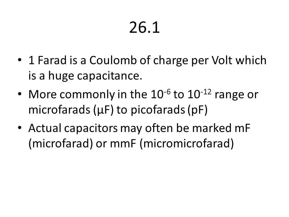 26.1 1 Farad is a Coulomb of charge per Volt which is a huge capacitance.