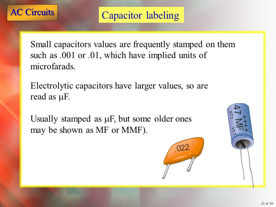 Capacitor labeling Small capacitors values are frequently stamped on them such as .001 or .01, which have implied units of microfarads.