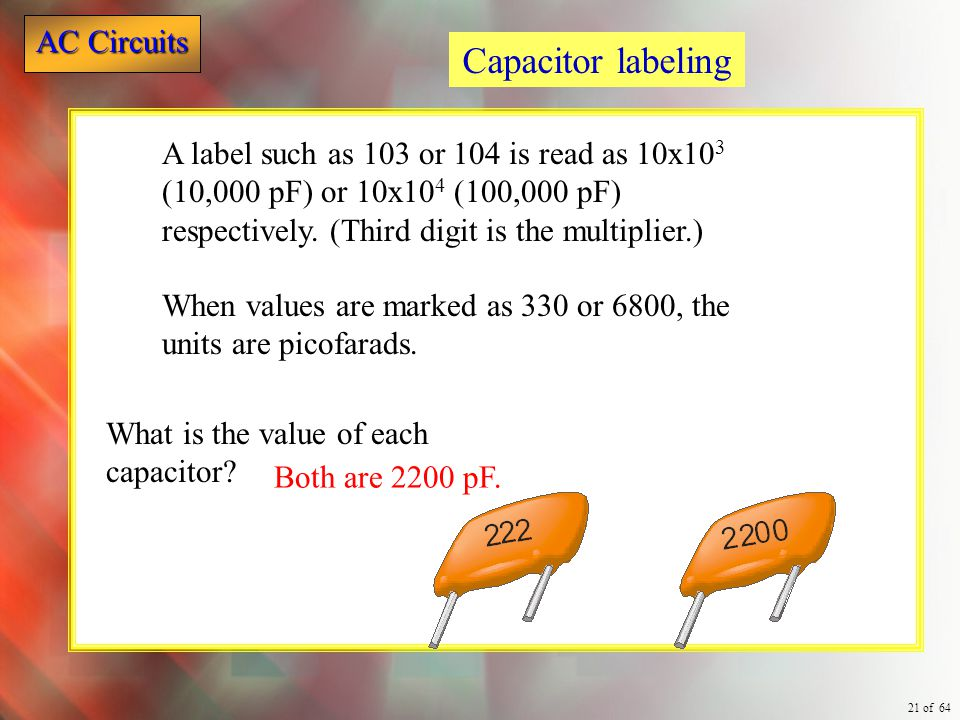 Capacitor labeling A label such as 103 or 104 is read as 10x103 (10,000 pF) or 10x104 (100,000 pF) respectively. (Third digit is the multiplier.)