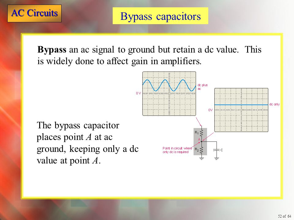 Bypass capacitors Bypass an ac signal to ground but retain a dc value. This is widely done to affect gain in amplifiers.