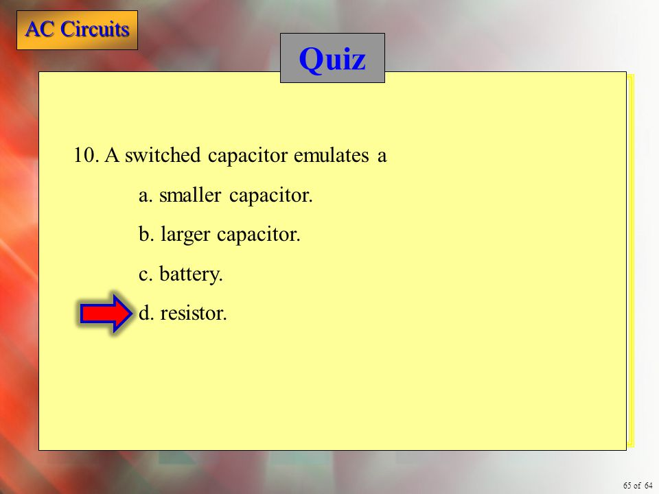 Quiz 10. A switched capacitor emulates a a. smaller capacitor.