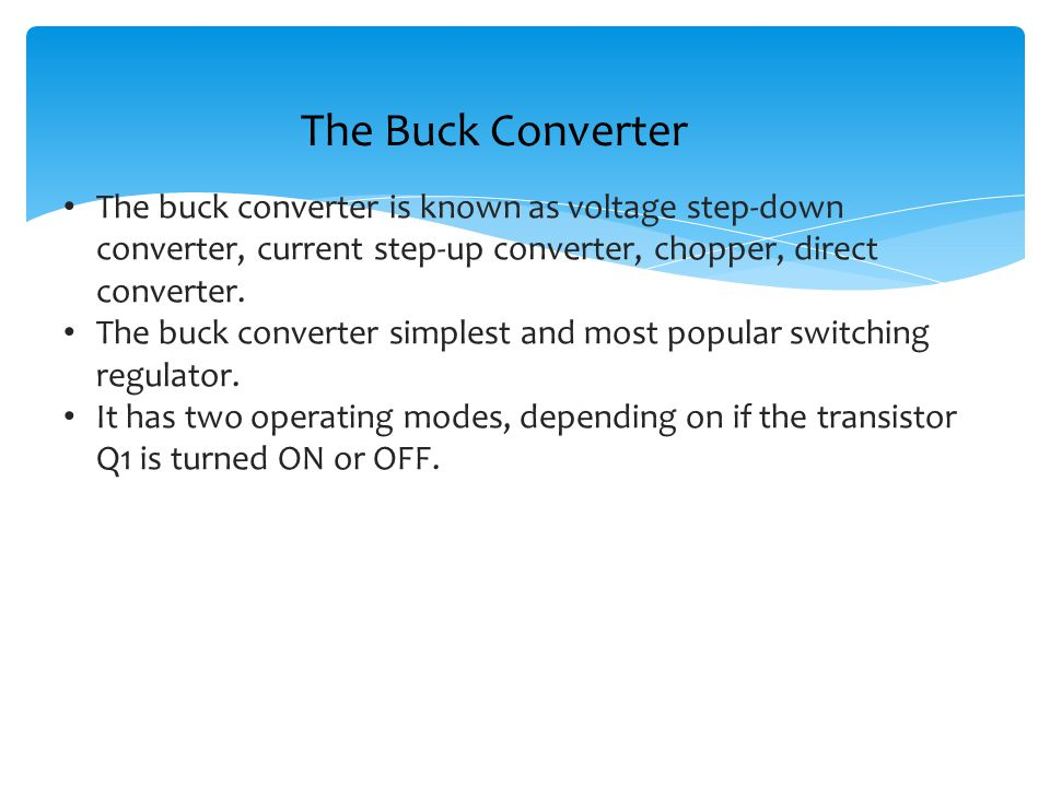 The Buck Converter The buck converter is known as voltage step-down converter, current step-up converter, chopper, direct converter.