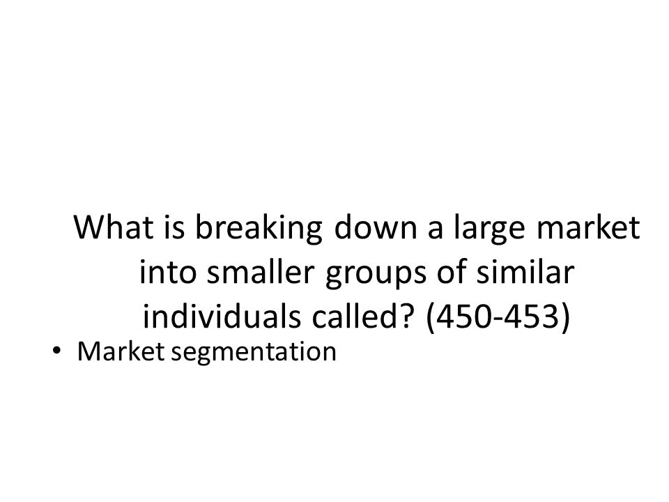 What is breaking down a large market into smaller groups of similar individuals called ( )