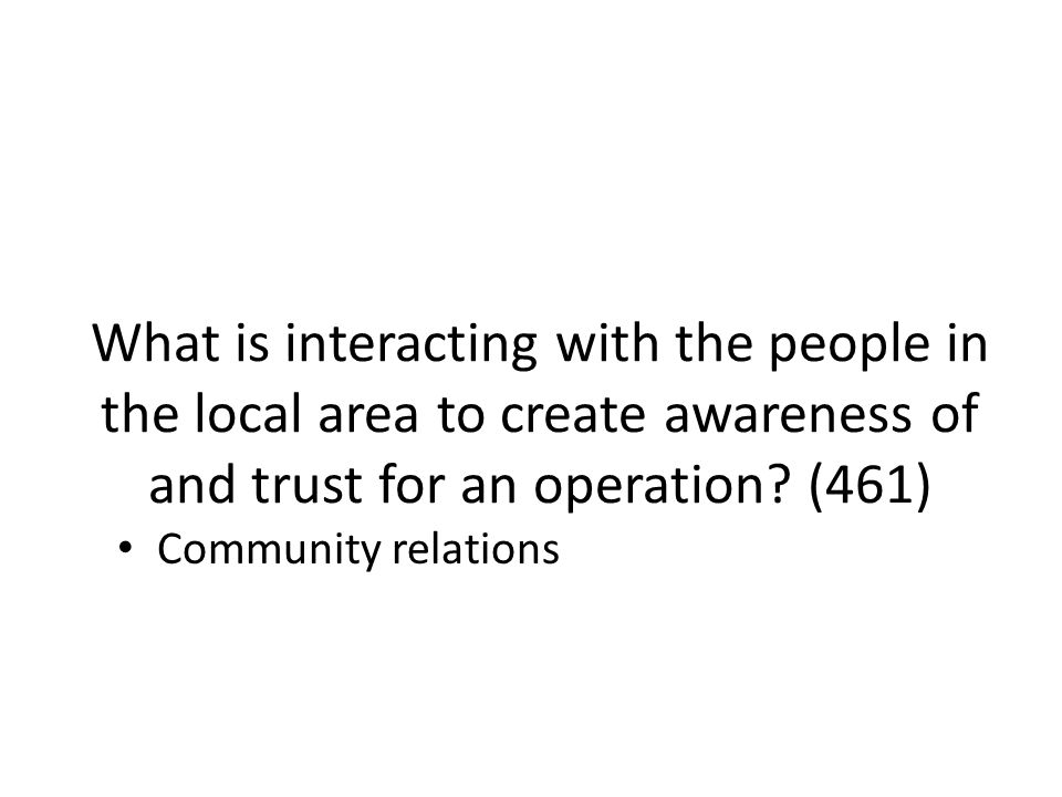What is interacting with the people in the local area to create awareness of and trust for an operation (461)