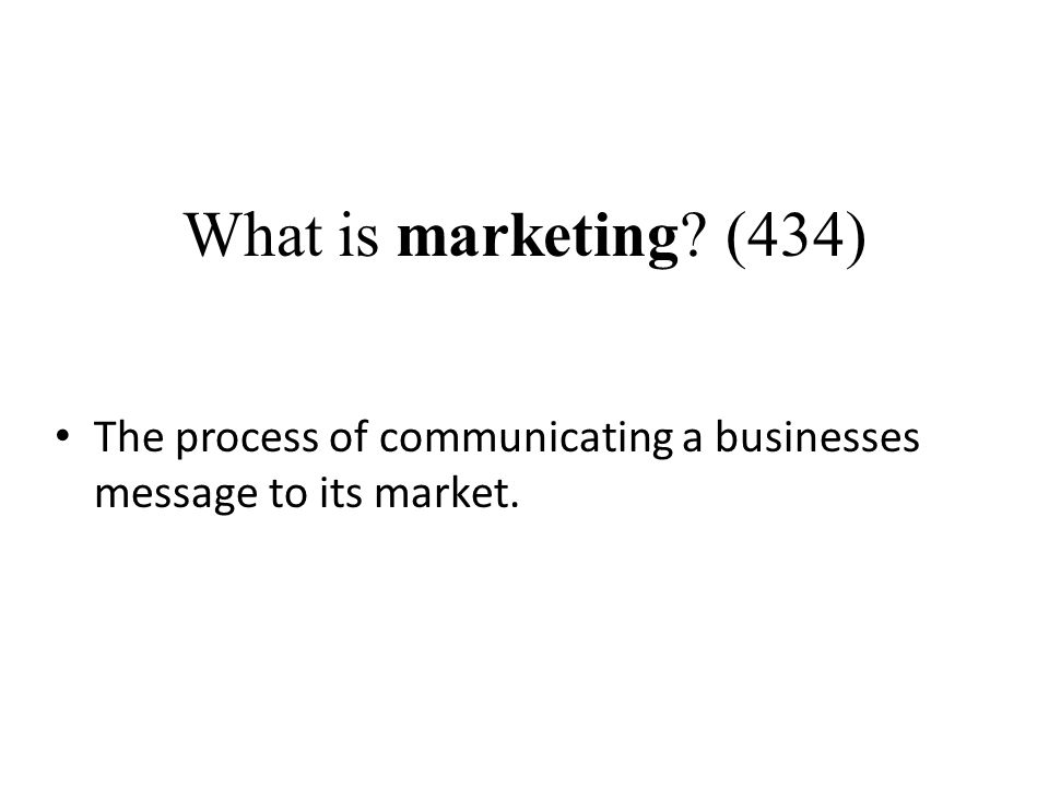 What is marketing (434) The process of communicating a businesses message to its market.