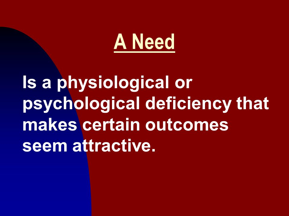 A Need Is a physiological or psychological deficiency that makes certain outcomes seem attractive.