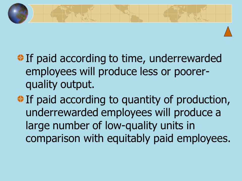 If paid according to time, underrewarded employees will produce less or poorer-quality output.