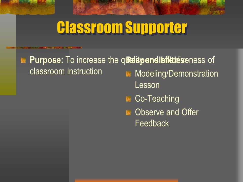Classroom Supporter Purpose: To increase the quality and effectiveness of classroom instruction. Responsibilities:
