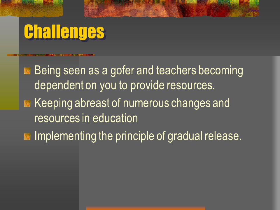 Challenges Being seen as a gofer and teachers becoming dependent on you to provide resources.