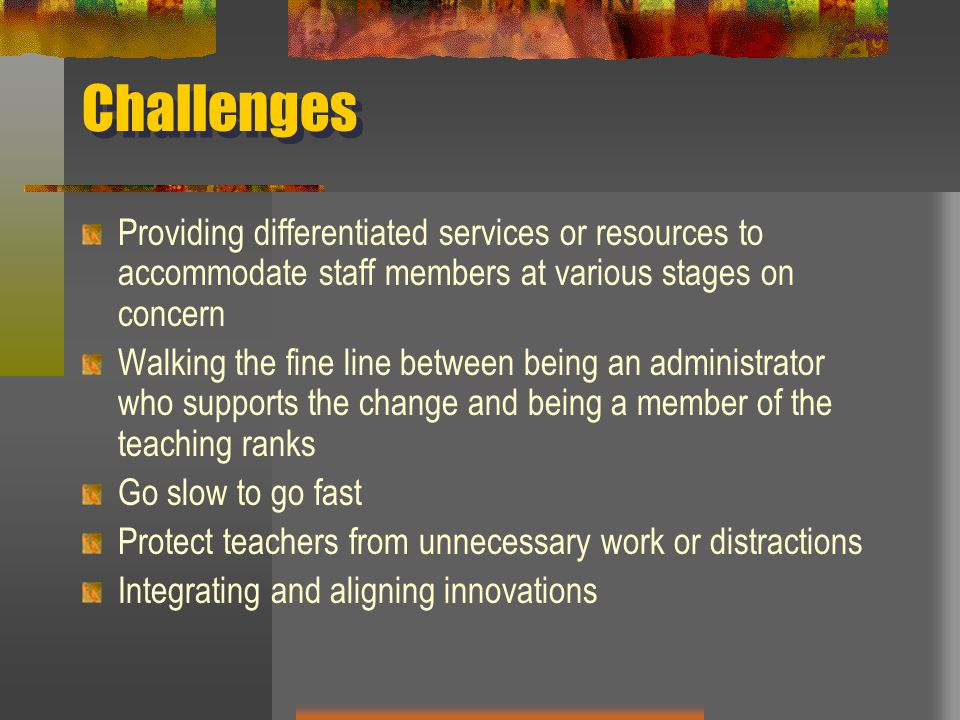 Challenges Providing differentiated services or resources to accommodate staff members at various stages on concern.