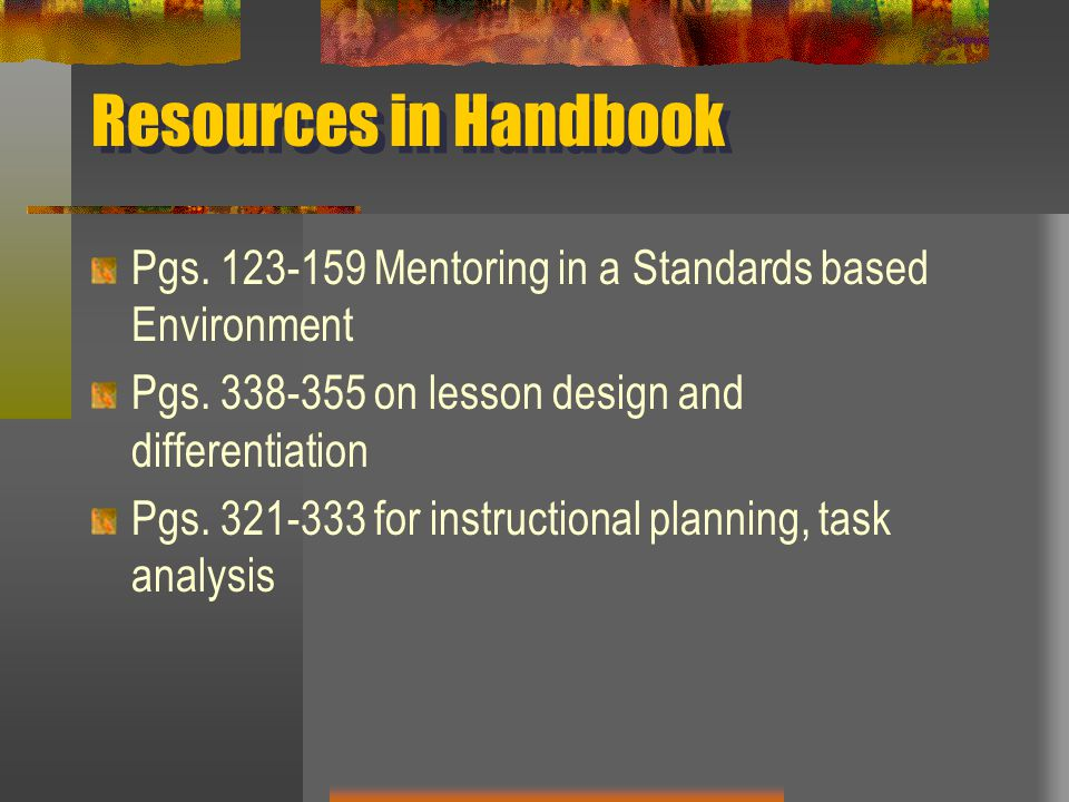 Resources in Handbook Pgs Mentoring in a Standards based Environment. Pgs on lesson design and differentiation.