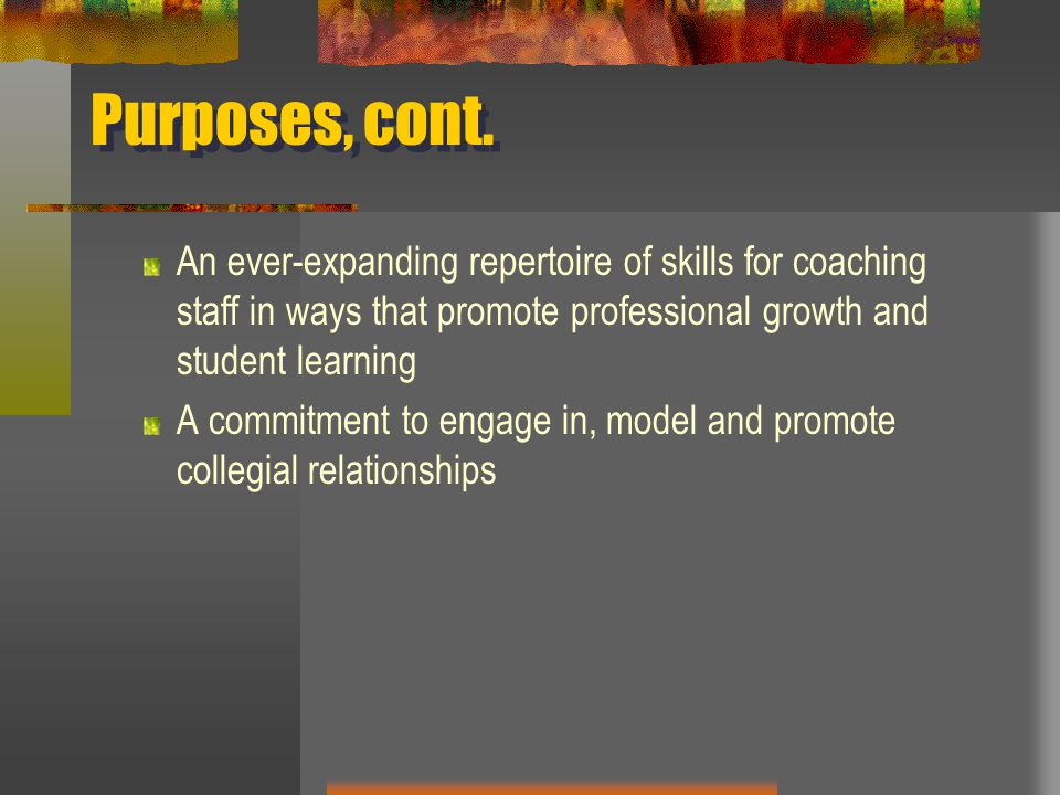 Purposes, cont. An ever-expanding repertoire of skills for coaching staff in ways that promote professional growth and student learning.