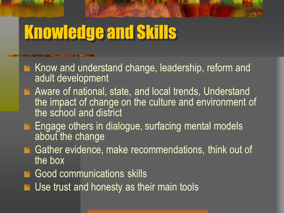 Knowledge and Skills Know and understand change, leadership, reform and adult development.
