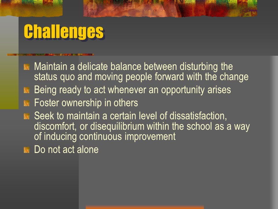 Challenges Maintain a delicate balance between disturbing the status quo and moving people forward with the change.