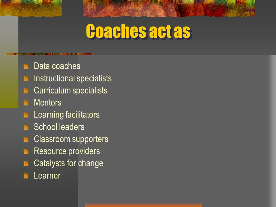 Coaches act as Data coaches Instructional specialists