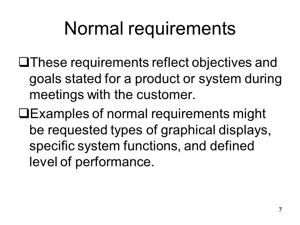 Normal requirements These requirements reflect objectives and goals stated for a product or system during meetings with the customer.