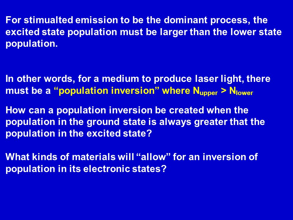 For stimualted emission to be the dominant process, the excited state population must be larger than the lower state population.