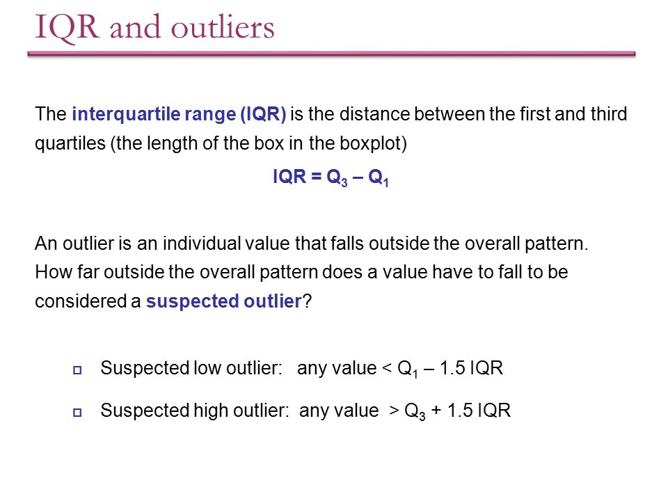 IQR and outliers The interquartile range (IQR) is the distance between the first and third quartiles (the length of the box in the boxplot)