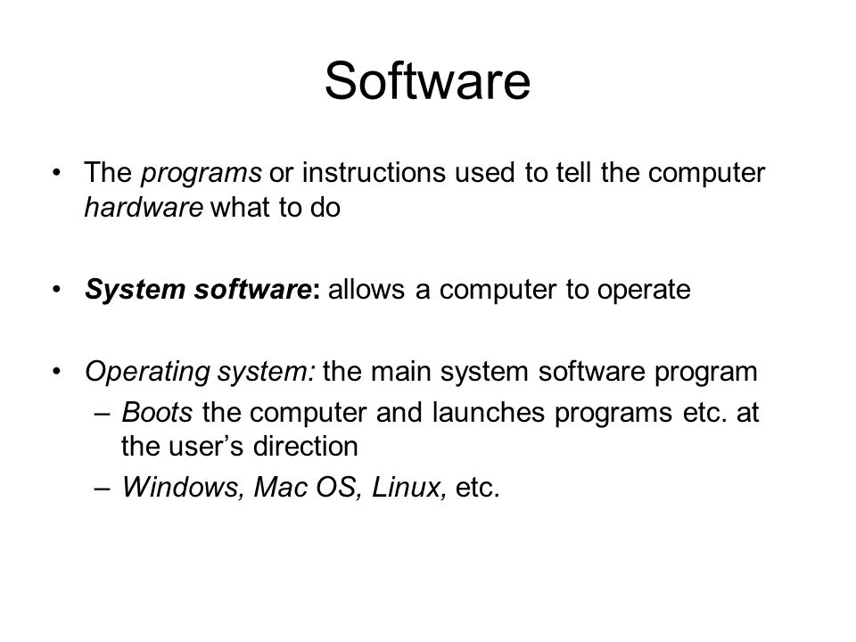 Software The programs or instructions used to tell the computer hardware what to do. System software: allows a computer to operate.
