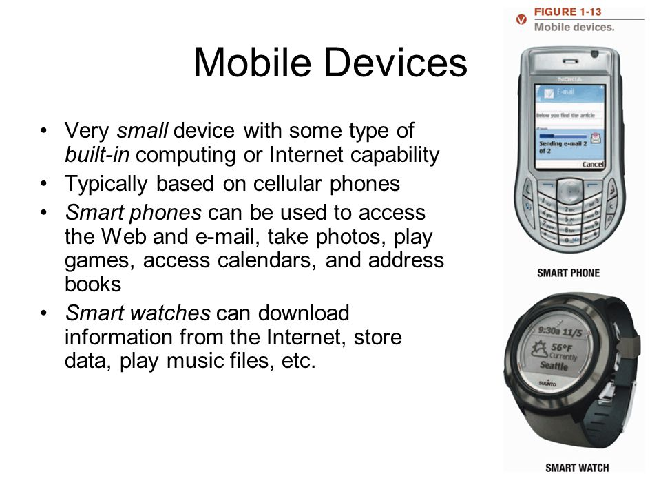 Mobile Devices Very small device with some type of built-in computing or Internet capability. Typically based on cellular phones.