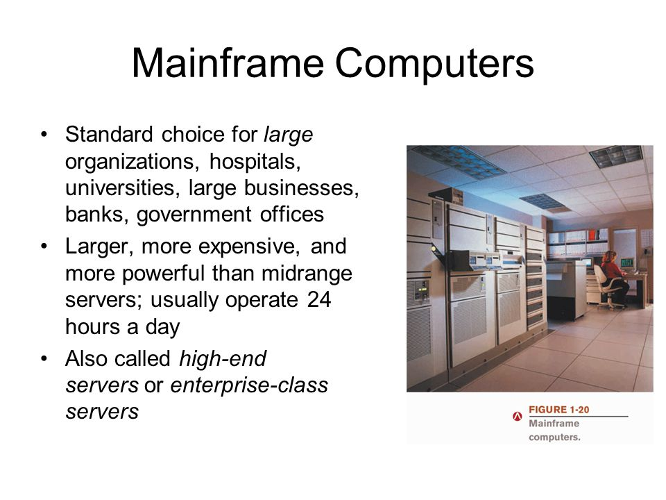Mainframe Computers Standard choice for large organizations, hospitals, universities, large businesses, banks, government offices.