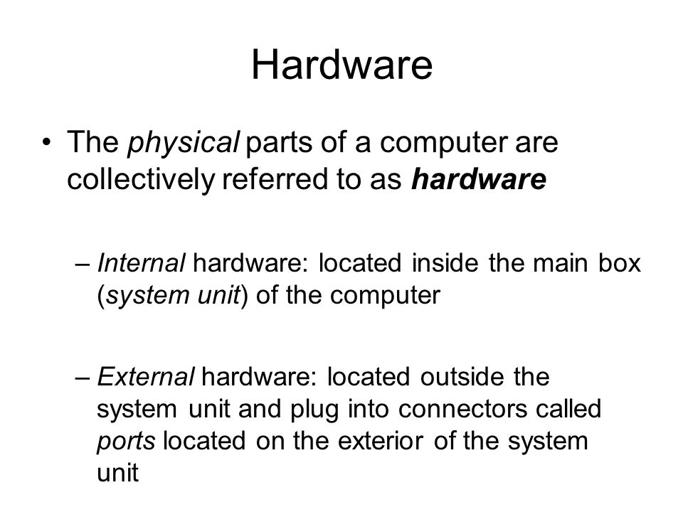 Hardware The physical parts of a computer are collectively referred to as hardware.