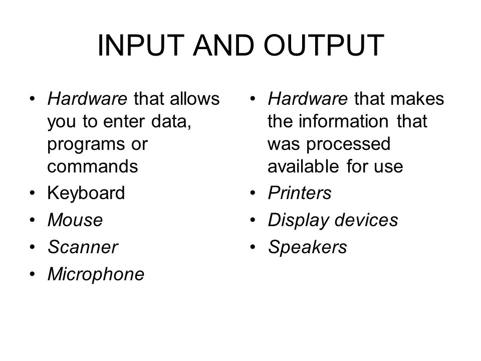INPUT AND OUTPUT Hardware that allows you to enter data, programs or commands. Keyboard. Mouse. Scanner.