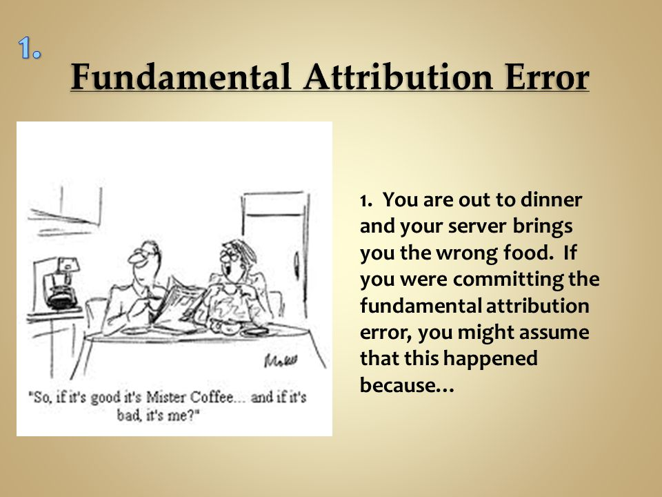example of the fundamental attribution error Discuss two errors in attribution attribution biases are biases that affect the way we determine who and what is responsible for an event or action.