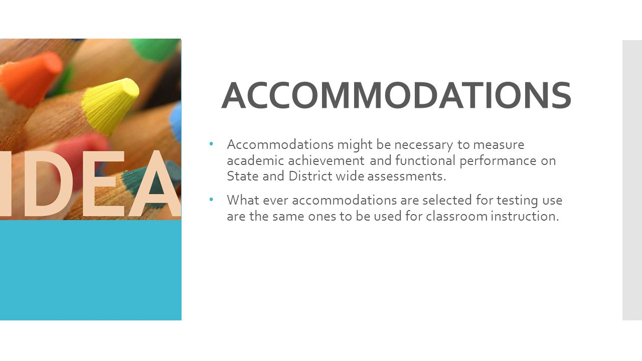 ACCOMMODATIONS Accommodations might be necessary to measure academic achievement and functional performance on State and District wide assessments.