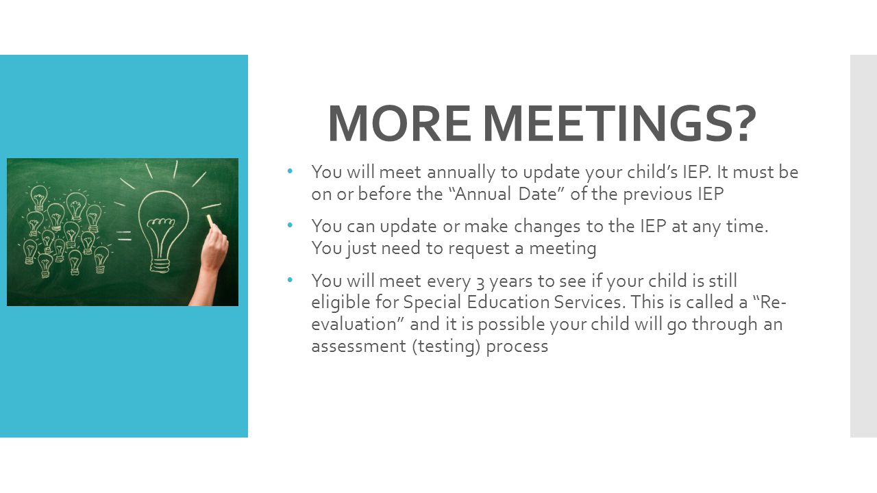 MORE MEETINGS You will meet annually to update your child's IEP. It must be on or before the Annual Date of the previous IEP.