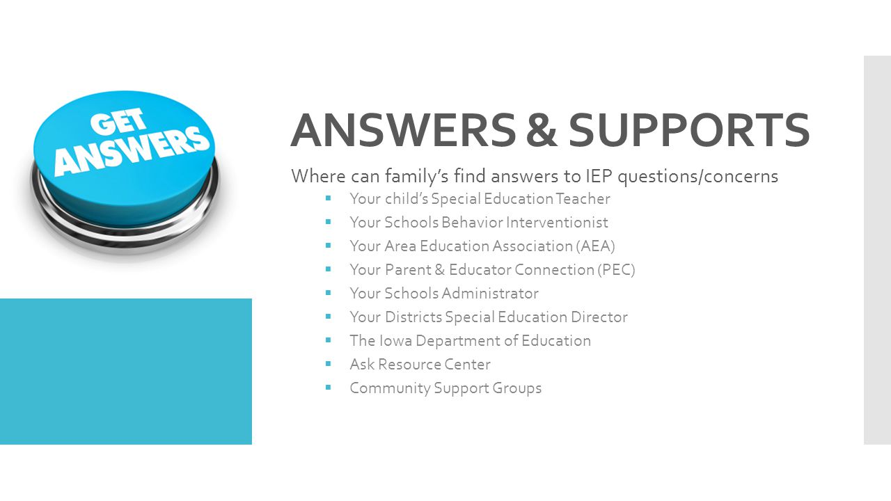 ANSWERS & SUPPORTS Where can family's find answers to IEP questions/concerns. Your child's Special Education Teacher.