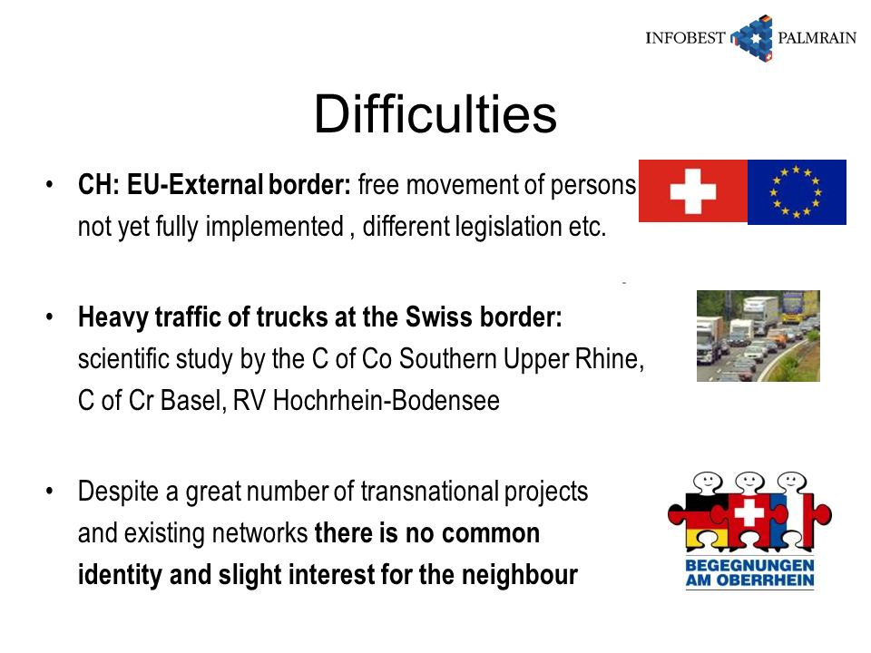 Difficulties CH: EU-External border: free movement of persons not yet fully implemented , different legislation etc.