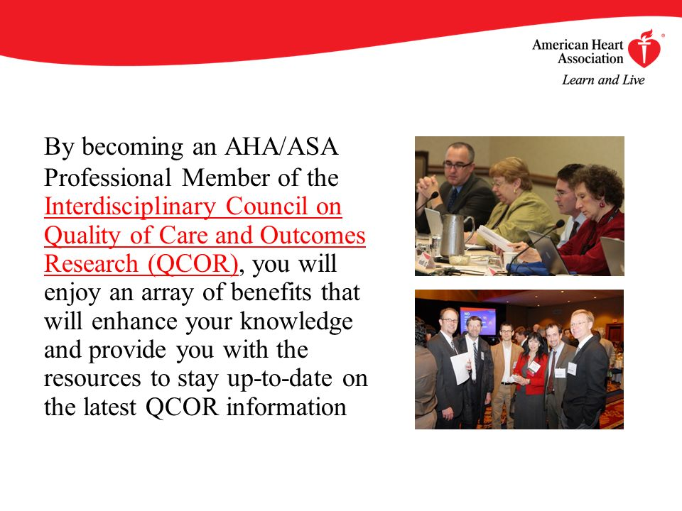 By becoming an AHA/ASA Professional Member of the Interdisciplinary Council on Quality of Care and Outcomes Research (QCOR), you will enjoy an array of benefits that will enhance your knowledge and provide you with the resources to stay up-to-date on the latest QCOR information
