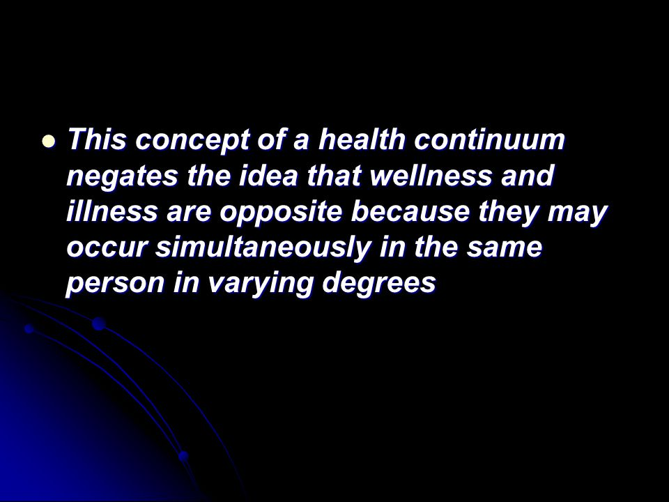 This concept of a health continuum negates the idea that wellness and illness are opposite because they may occur simultaneously in the same person in varying degrees