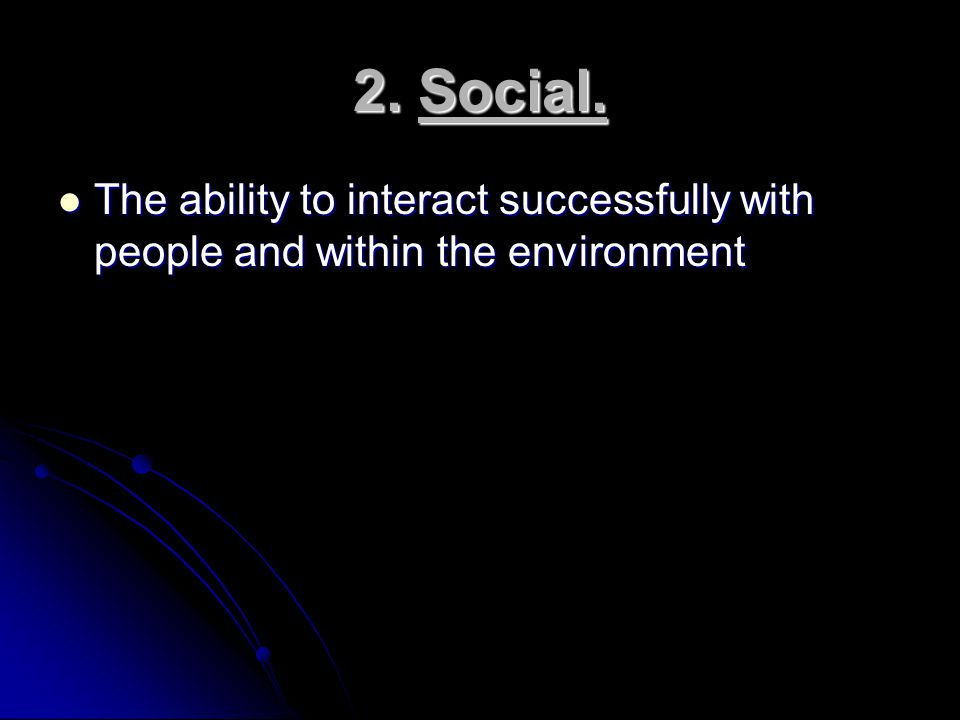 2. Social. The ability to interact successfully with people and within the environment