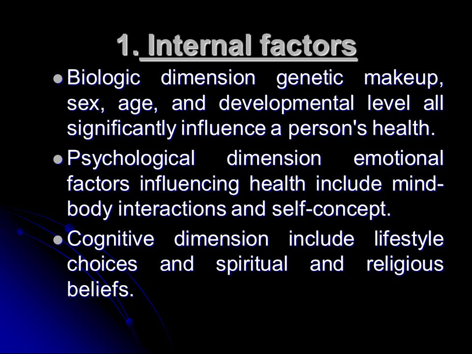 1. Internal factors Biologic dimension genetic makeup, sex, age, and developmental level all significantly influence a person s health.