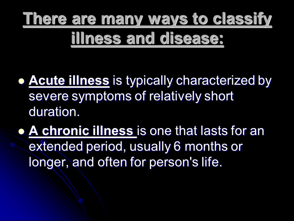There are many ways to classify illness and disease: