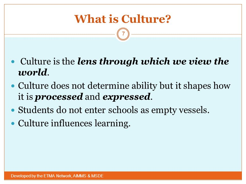 What is Culture Culture is the lens through which we view the world.