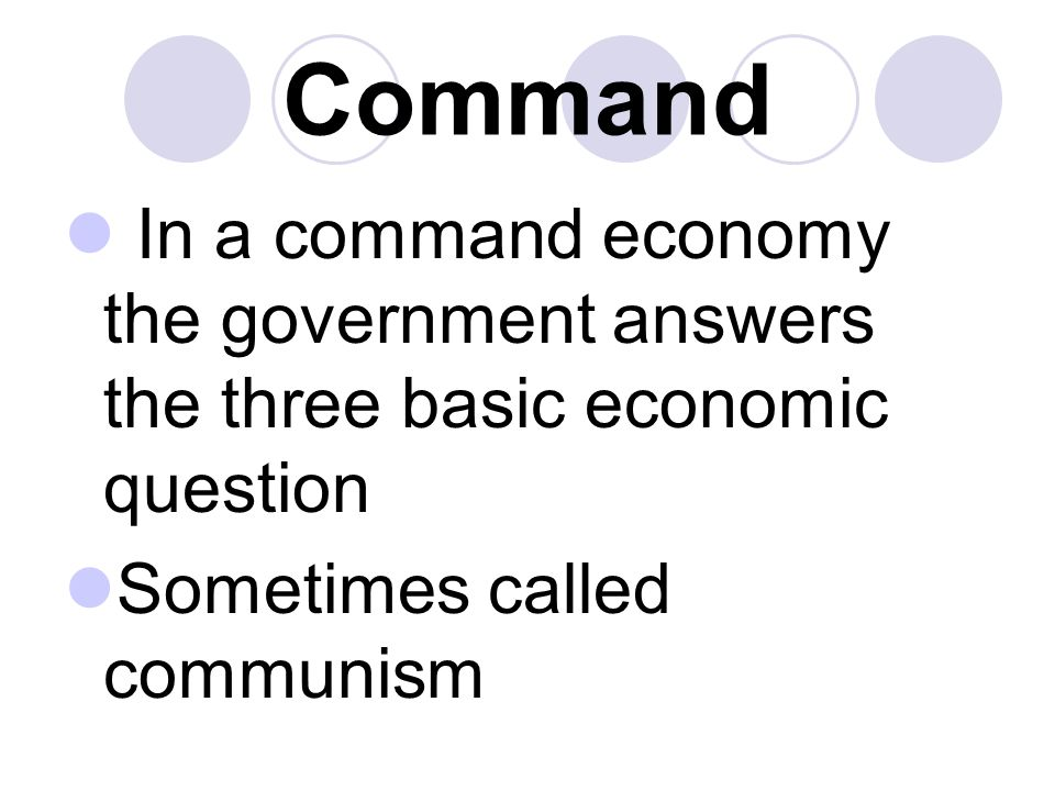 Command In a command economy the government answers the three basic economic question.
