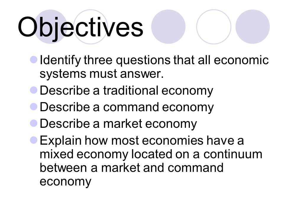 Objectives Identify three questions that all economic systems must answer. Describe a traditional economy.